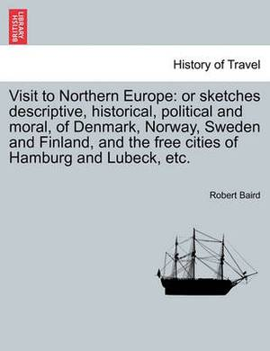 Visit to Northern Europe: Or Sketches Descriptive, Historical, Political and Moral, of Denmark, Norway, Sweden and Finland, and the Free Cities of Hamburg and Lubeck, Etc.