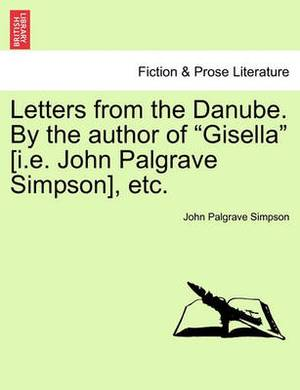 Letters from the Danube. by the Author of  Gisella  [I.E. John Palgrave Simpson], Etc.