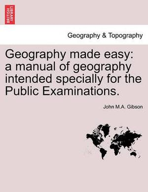 Geography Made Easy: A Manual of Geography Intended Specially for the Public Examinations.