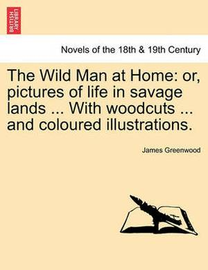 The Wild Man at Home: Or, Pictures of Life in Savage Lands ... with Woodcuts ... and Coloured Illustrations.
