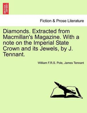 Diamonds. Extracted from MacMillan's Magazine. with a Note on the Imperial State Crown and Its Jewels, by J. Tennant.