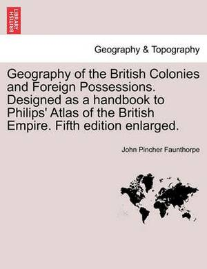 Geography of the British Colonies and Foreign Possessions. Designed as a Handbook to Philips' Atlas of the British Empire. Fifth Edition Enlarged.