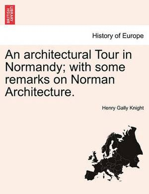 An Architectural Tour in Normandy; With Some Remarks on Norman Architecture.