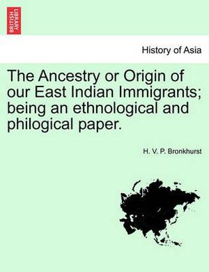 The Ancestry or Origin of Our East Indian Immigrants; Being an Ethnological and Philogical Paper.