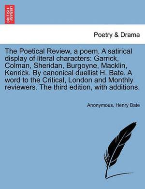 The Poetical Review, a Poem. a Satirical Display of Literal Characters: Garrick, Colman, Sheridan, Burgoyne, Macklin, Kenrick. by Canonical Duellist H. Bate. a Word to the Critical, London and Monthly Reviewers. the Third Edition, with Additions.