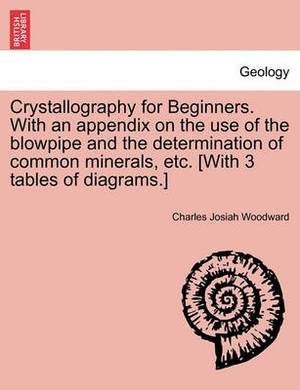 Crystallography for Beginners. with an Appendix on the Use of the Blowpipe and the Determination of Common Minerals, Etc. [With 3 Tables of Diagrams.]