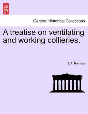 A Treatise on Ventilating and Working Collieries.