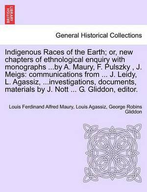 Indigenous Races of the Earth; Or, New Chapters of Ethnological Enquiry with Monographs ...by A. Maury, F. Pulszky, J. Meigs: Communications from ... J. Leidy, L. Agassiz, ...Investigations, Documents, Materials by J. Nott ... G. Gliddon, Editor.