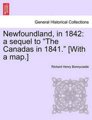 Newfoundland, in 1842: A Sequel to  The Canadas in 1841.  [With a Map.]