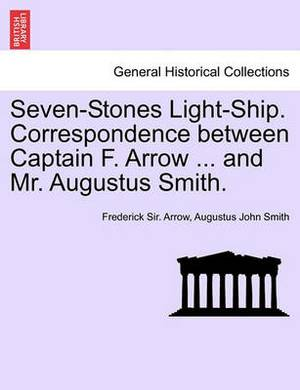 Seven-Stones Light-Ship. Correspondence Between Captain F. Arrow ... and Mr. Augustus Smith.
