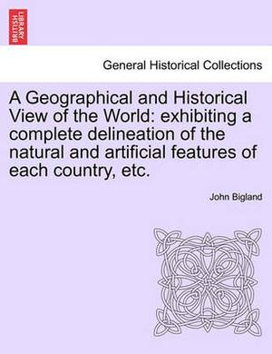 A Geographical and Historical View of the World: Exhibiting a Complete Delineation of the Natural and Artificial Features of Each Country, Etc.