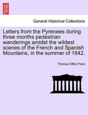 Letters from the Pyrenees During Three Months Pedestrian Wanderings Amidst the Wildest Scenes of the French and Spanish Mountains, in the Summer of 1842.