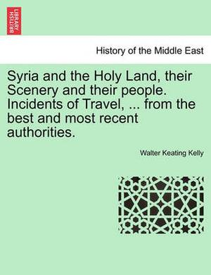 Syria and the Holy Land, Their Scenery and Their People. Incidents of Travel, ... from the Best and Most Recent Authorities.