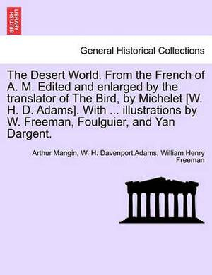 The Desert World. from the French of A. M. Edited and Enlarged by the Translator of the Bird, by Michelet [W. H. D. Adams]. with ... Illustrations by W. Freeman, Foulguier, and Yan Dargent.