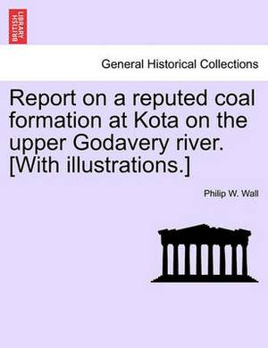 Report on a Reputed Coal Formation at Kota on the Upper Godavery River. [With Illustrations.]