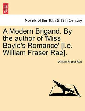 A Modern Brigand. by the Author of 'Miss Bayle's Romance' [I.E. William Fraser Rae].