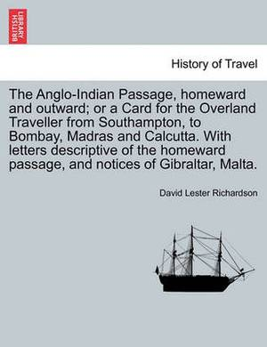 The Anglo-Indian Passage, Homeward and Outward; Or a Card for the Overland Traveller from Southampton, to Bombay, Madras and Calcutta. with Letters de