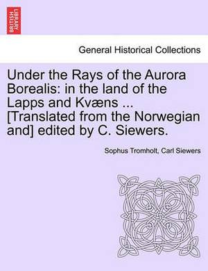 Under the Rays of the Aurora Borealis: In the Land of the Lapps and Kvaens ... [Translated from the Norwegian And] Edited by C. Siewers.