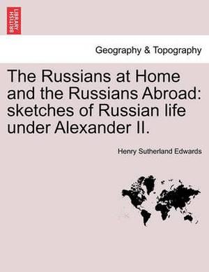 The Russians at Home and the Russians Abroad: Sketches of Russian Life Under Alexander II.