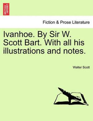Ivanhoe. by Sir W. Scott Bart. with All His Illustrations and Notes.
