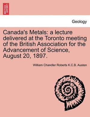 Canada's Metals: A Lecture Delivered at the Toronto Meeting of the British Association for the Advancement of Science, August 20, 1897.
