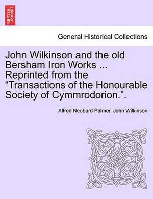 John Wilkinson and the Old Bersham Iron Works ... Reprinted from the Transactions of the Honourable Society of Cymmrodorion..