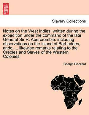 Notes on the West Indies: Written During the Expedition Under the Command of the Late General Sir R. Abercrombie: Including Observations on the Island of Barbadoes, Andc. ... Likewise Remarks Relating to the Creoles and Slaves of the Western Colonies