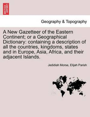 A New Gazetteer of the Eastern Continent; Or a Geographical Dictionary: Containing a Description of All the Countries, Kingdoms, States and in Europe, Asia, Africa, and Their Adjacent Islands.