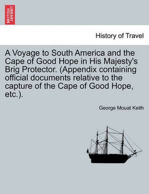 A Voyage to South America and the Cape of Good Hope in His Majesty's Brig Protector. (Appendix Containing Official Documents Relative to the Capture of the Cape of Good Hope, Etc.).