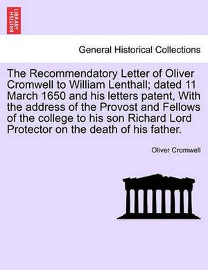 The Recommendatory Letter of Oliver Cromwell to William Lenthall; Dated 11 March 1650 and His Letters Patent, with the Address of the Provost and Fellows of the College to His Son Richard Lord Protector on the Death of His Father.