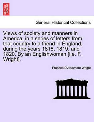 Views of Society and Manners in America; In a Series of Letters from That Country to a Friend in England, During the Years 1818, 1819, and 1820. by an Englishwoman [I.E. F. Wright]. First London Edition