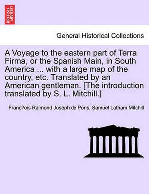 A Voyage to the Eastern Part of Terra Firma, or the Spanish Main, in South America ... with a Large Map of the Country, Etc. Translated by an Americ