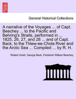 A Narrative of the Voyages ... of Capt. Beechey ... to the Pacific and Behring's Straits, Performed in ... 1825, 26, 27, and 28 ... and of Capt. Back, to the Thlew-Ee-Chola River and the Arctic Sea ... Compiled ... by R. H.