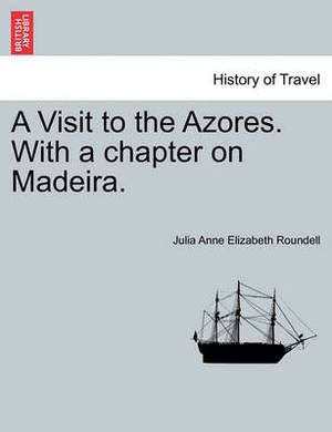A Visit to the Azores. with a Chapter on Madeira.
