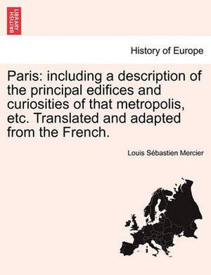 Paris: Including a Description of the Principal Edifices and Curiosities of That Metropolis, Etc. Translated and Adapted from the French.