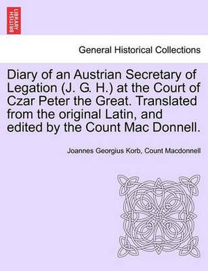 Diary of an Austrian Secretary of Legation (J. G. H.) at the Court of Czar Peter the Great. Translated from the Original Latin, and Edited by the Count Mac Donnell. Vol. I.
