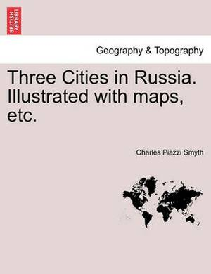 Three Cities in Russia. Illustrated with Maps, Etc.