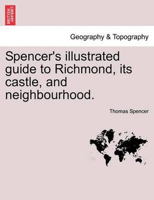 Spencer's Illustrated Guide to Richmond, Its Castle, and Neighbourhood.