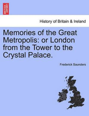 Memories of the Great Metropolis: Or London from the Tower to the Crystal Palace.