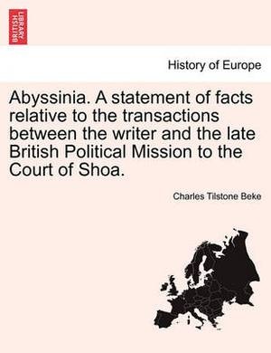 Abyssinia. a Statement of Facts Relative to the Transactions Between the Writer and the Late British Political Mission to the Court of Shoa.