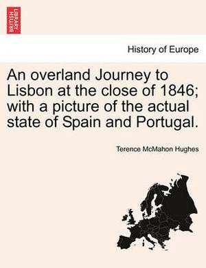 An Overland Journey to Lisbon at the Close of 1846; With a Picture of the Actual State of Spain and Portugal.
