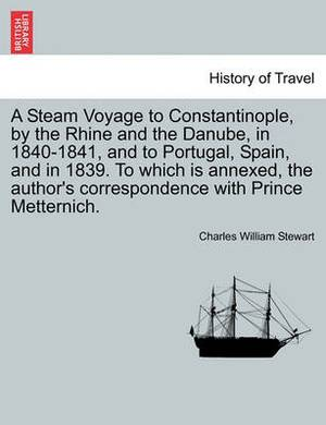 A Steam Voyage to Constantinople, by the Rhine and the Danube, in 1840-1841, and to Portugal, Spain, and in 1839. to Which Is Annexed, the Author's Correspondence with Prince Metternich. Vol. I.