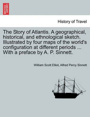 The Story of Atlantis. a Geographical, Historical, and Ethnological Sketch. Illustrated by Four Maps of the World's Configuration at Different Periods ... with a Preface by A. P. Sinnett.