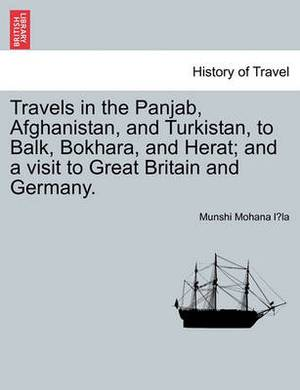 Travels in the Panjab, Afghanistan, and Turkistan, to Balk, Bokhara, and Herat; And a Visit to Great Britain and Germany.