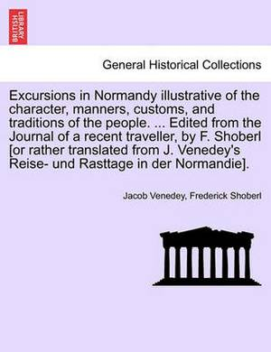 Excursions in Normandy Illustrative of the Character, Manners, Customs, and Traditions of the People. ... Edited from the Journal of a Recent Traveller, by F. Shoberl [Or Rather Translated from J. Venedey's Reise- Und Rasttage in Der Normandie].