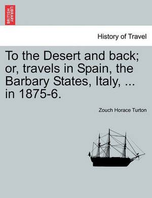 To the Desert and Back; Or, Travels in Spain, the Barbary States, Italy, ... in 1875-6.