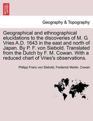 Geographical and Ethnographical Elucidations to the Discoveries of M. G. Vries A.D. 1643 in the East and North of Japan. by P. F. Von Siebold. Translated from the Dutch by F. M. Cowan. with a Reduced Chart of Vries's Observations.