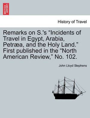 Remarks on S.'s  Incidents of Travel in Egypt, Arabia, Petraea, and the Holy Land.  First Published in the  North American Review,  No. 102.