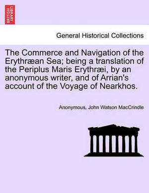 The Commerce and Navigation of the Erythraean Sea; Being a Translation of the Periplus Maris Erythraei, by an Anonymous Writer, and of Arrian's Account of the Voyage of Nearkhos.