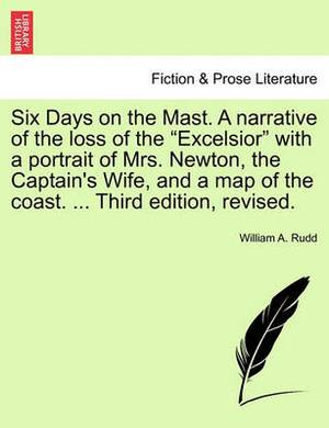 Six Days on the Mast. a Narrative of the Loss of the  Excelsior  with a Portrait of Mrs. Newton, the Captain's Wife, and a Map of the Coast. ... Third Edition, Revised.